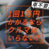 車不要論 1回1万円かかるならクルマはいらない?