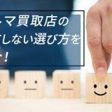 クルマ買取店の失敗しない選び方を紹介!