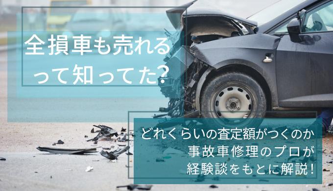 全損車も売れるって知ってた?どれくらいの査定額がつくのか事故車修理のプロが経験談をもとに解説!