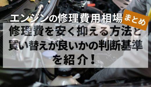 【エンジンの修理費用相場まとめ】修理費を安く抑える方法と買い替えが良いかの判断基準を紹介!