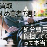 廃車買取のおすすめ業者7選!中古車買取との違いと処分費用のメリットを詳しく解説!
